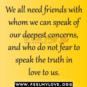 719462619-We-all-need-friends-with-whom-we-can-speak-of-our-deepest-concerns-and-who-do-not-fear-to-speak-the-truth-in-love-to-us.jpg